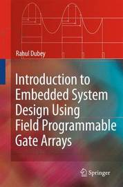 Introduction to Embedded System Design Using Field Programmable Gate Arrays by Rahul Dubey