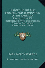 History of the Rise, Progress and Termination of the Americahistory of the Rise, Progress and Termination of the American Revolution V1 N Revolution V1: Interspersed with Biographical, Political and Moral Observatinterspersed with Biographical, Political  by Mrs Mercy Warren