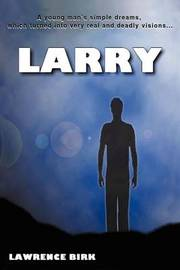 Larry: A Young Man's Simple Dreams, Which Turned Into Very Real and Deadly Visions... by Lawrence James Birk image