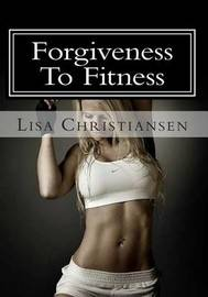 Forgiveness to Fitness by Lisa Christine Christiansen