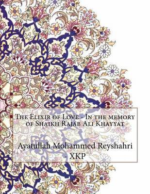 The Elixir of Love - In the Memory of Shaikh Rajab Ali Khayyat by Ayatullah Mohammed Reyshahri - Xkp