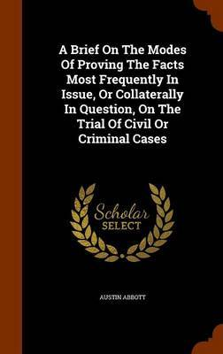 A Brief on the Modes of Proving the Facts Most Frequently in Issue, or Collaterally in Question, on the Trial of Civil or Criminal Cases by Austin Abbott image