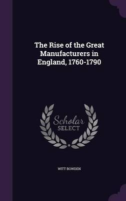The Rise of the Great Manufacturers in England, 1760-1790 by Witt Bowden