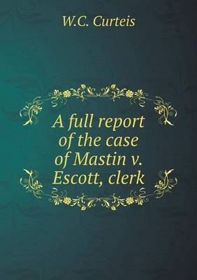 A Full Report of the Case of Mastin V. Escott, Clerk by W C Curteis