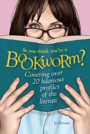 So You Think You're a Bookworm? by Jo Hoare