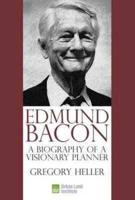 Edmund Bacon: A Biography of a Visionary Planner by Gregory Heller image
