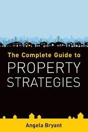 The Complete Guide to Property Strategies by Angela Bryant