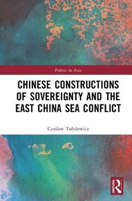 Chinese Constructions of Sovereignty and the East China Sea Conflict by Czeslaw Tubilewicz