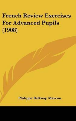 French Review Exercises for Advanced Pupils (1908) by Philippe Belknap Marcou