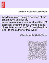Warden Refuted; Being a Defence of the British Navy Against the Misrepresentations of a Work Entitled, a Statistical Account of the United States of North America, by D. B. Warden, in a Letter to the Author of That Work. by William James