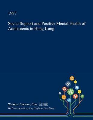 Social Support and Positive Mental Health of Adolescents in Hong Kong by Wai-Yee Susanne Choi