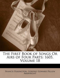 The First Book of Songs or Airs of Four Parts: 1605, Volume 18 by Francis Pilkington
