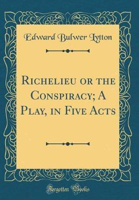 Richelieu or the Conspiracy; A Play, in Five Acts (Classic Reprint) by Edward Bulwer Lytton