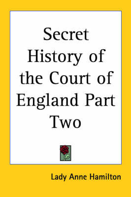 Secret History of the Court of England Part Two by Lady Anne Hamilton