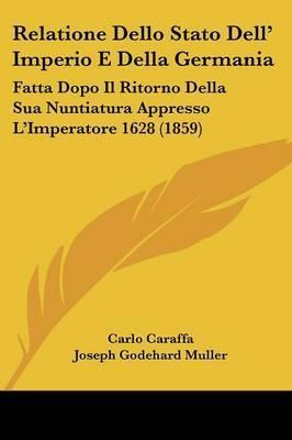 Relatione Dello Stato Dell' Imperio E Della Germania: Fatta Dopo Il Ritorno Della Sua Nuntiatura Appresso L'Imperatore 1628 (1859) by Carlo Caraffa