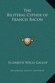 The Biliteral Cypher of Francis Bacon by Elizabeth Wells Gallup