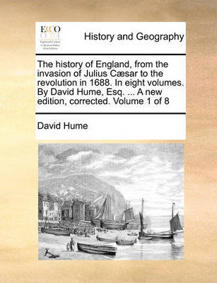 The History of England, from the Invasion of Julius Caesar to the Revolution in 1688. in Eight Volumes. by David Hume, Esq. ... a New Edition, Corrected. Volume 1 of 8 by David Hume