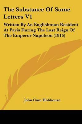The Substance of Some Letters V1: Written by an Englishman Resident at Paris During the Last Reign of the Emperor Napoleon (1816) by John Cam Hobhouse image