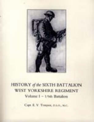History of the Sixth Battalion West Yorkshire Regiment. Vol 1 - 1/6th Battalion: v. 1 by E.V. Tempest