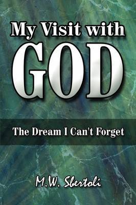 My Visit with God: The Dream I Can't Forget by M.W. Sbertoli