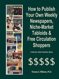 How to Publish Weekly Newspapers, Niche Market Tabloids & Free Circulation Shoppers by Thomas A Williams