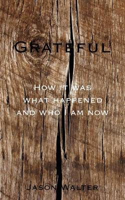 Grateful: How It Was What Happened and Who I Am Now by Jason Walter