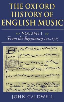 The Oxford History of English Music: Volume 1: From the Beginnings to c.1715 by John Caldwell