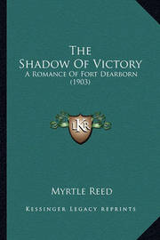 The Shadow of Victory the Shadow of Victory: A Romance of Fort Dearborn (1903) a Romance of Fort Dearborn (1903) by Myrtle Reed