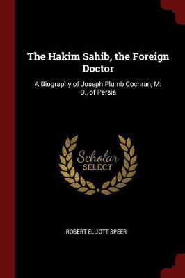 The Hakim Sahib, the Foreign Doctor by Robert Elliott Speer