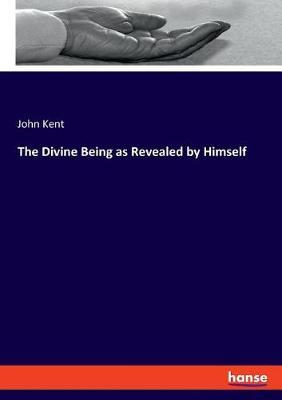 The Divine Being as Revealed by Himself by John Kent