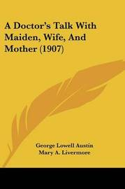 A Doctor's Talk with Maiden, Wife, and Mother (1907) by George Lowell Austin