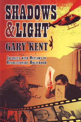 Shadows and Light: Journeys with Outlaws in Revolutionary Hollywood by Garry Kent