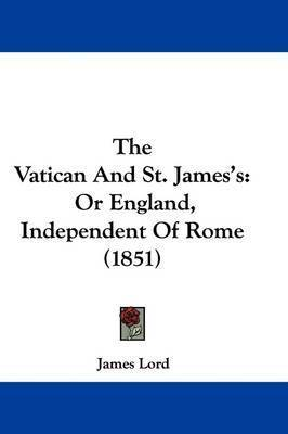 The Vatican And St. James's: Or England, Independent Of Rome (1851) by James Lord