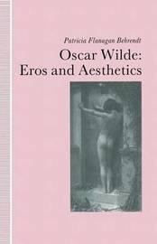 Oscar Wilde Eros and Aesthetics by Patricia Flanagan Behrendt