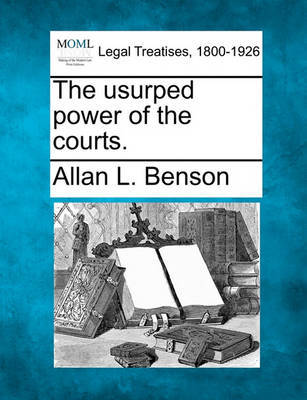 The Usurped Power of the Courts. by Allan L. Benson image