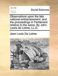 Observations Upon the Late National Embarrassment, and the Proceedings in Parliament Relative to the Same. by John Lewis de Lolme, LL.D by Jean Louis De Lolme