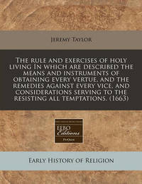 The Rule and Exercises of Holy Living in Which Are Described the Means and Instruments of Obtaining Every Vertue, and the Remedies Against Every Vice, and Considerations Serving to the Resisting All Temptations. (1663) by Jeremy Taylor
