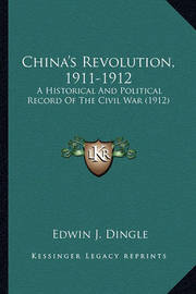 China's Revolution, 1911-1912: A Historical and Political Record of the Civil War (1912) by Edwin J Dingle