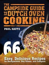 The Campside Guide to Dutch Oven Cooking by Paul Kautz