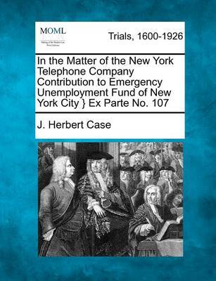 In the Matter of the New York Telephone Company Contribution to Emergency Unemployment Fund of New York City } Ex Parte No. 107 by J Herbert Case