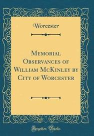 Memorial Observances of William McKinley by City of Worcester (Classic Reprint) by Worcester Worcester image