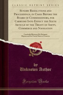 Sundry Resolutions and Proceedings, in Cases Before the Board of Commissioners, for Carrying Into Effect the Sixth Article of the Treaty of Amity, Commerce and Navigation by Unknown Author
