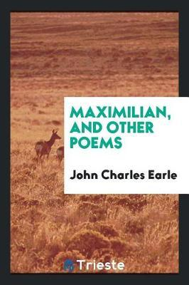 Maximilian, and Other Poems by John Charles Earle image