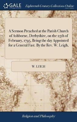A Sermon Preached at the Parish Church of Ashborne, Derbyshire, on the 25th of February, 1795, Being the Day Appointed for a General Fast. by the Rev. W. Leigh, by W Leigh image