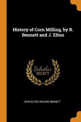 History of Corn Milling, by R. Bennett and J. Elton by John Elton