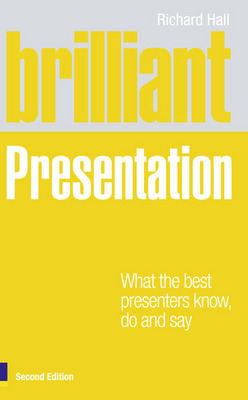 Brilliant Presentations: What the Best Presenters Know, Say and Do by Richard Hall image