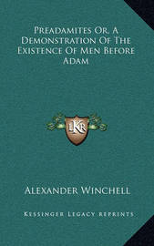 Preadamites Or, a Demonstration of the Existence of Men Before Adam by Alexander Winchell