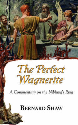 The Perfect Wagnerite - A Commentary on the Niblung's Ring by Bernard Shaw