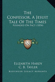 The Confessor, a Jesuit Tale of the Times: Founded on Fact (1854) by Elizabeth Hardy