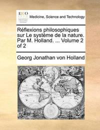Reflexions Philosophiques Sur Le Systeme de La Nature. Par M. Holland. ... Volume 2 of 2 by Georg Jonathan Von Holland